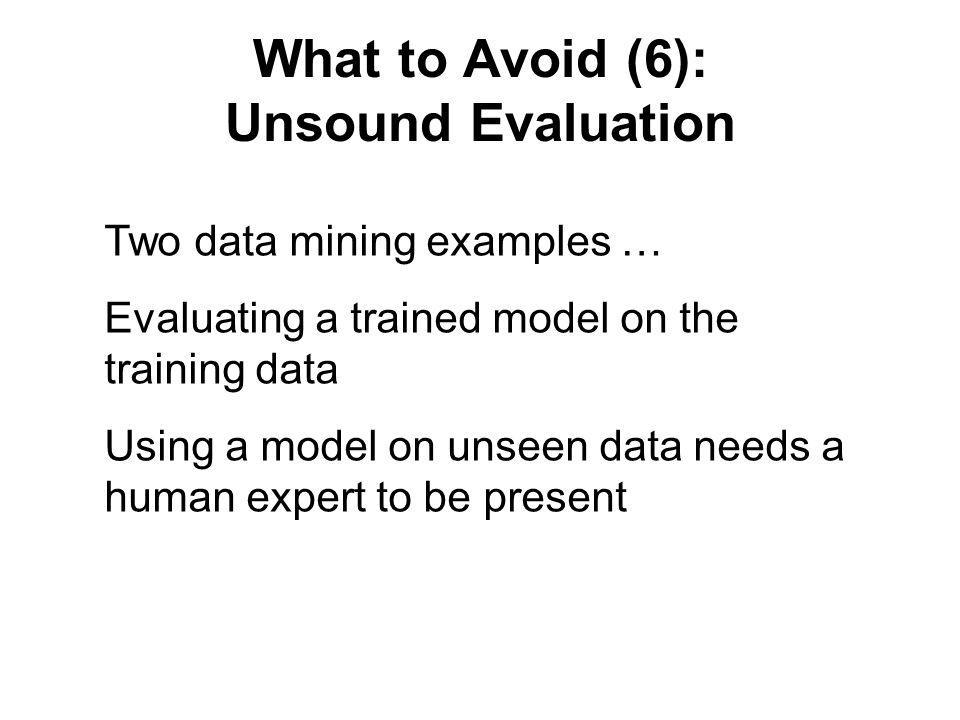 What to Avoid (6): Unsound Evaluation Two data mining examples … Evaluating a trained model on the training data Using a model on unseen data needs a