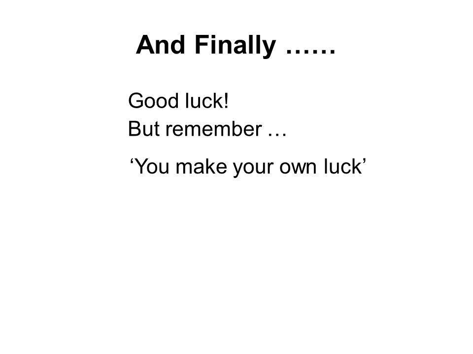 And Finally …… Good luck! But remember … You make your own luck