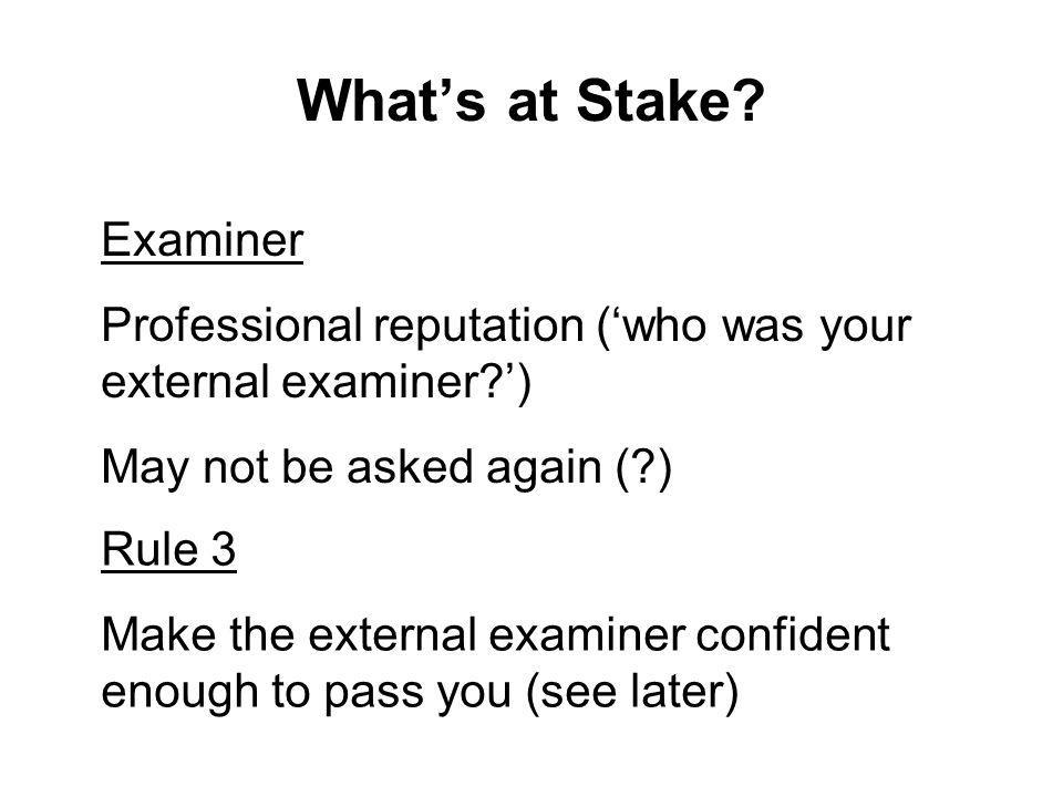 Whats at Stake? Examiner Professional reputation (who was your external examiner?) May not be asked again (?) Rule 3 Make the external examiner confid