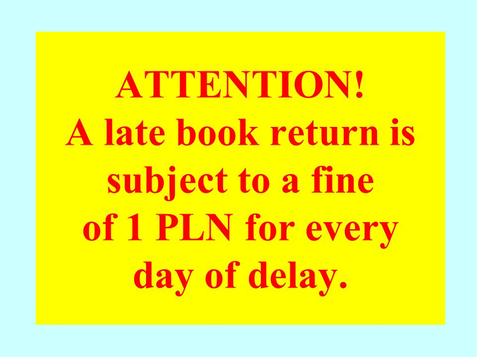 ATTENTION! A late book return is subject to a fine of 1 PLN for every day of delay.