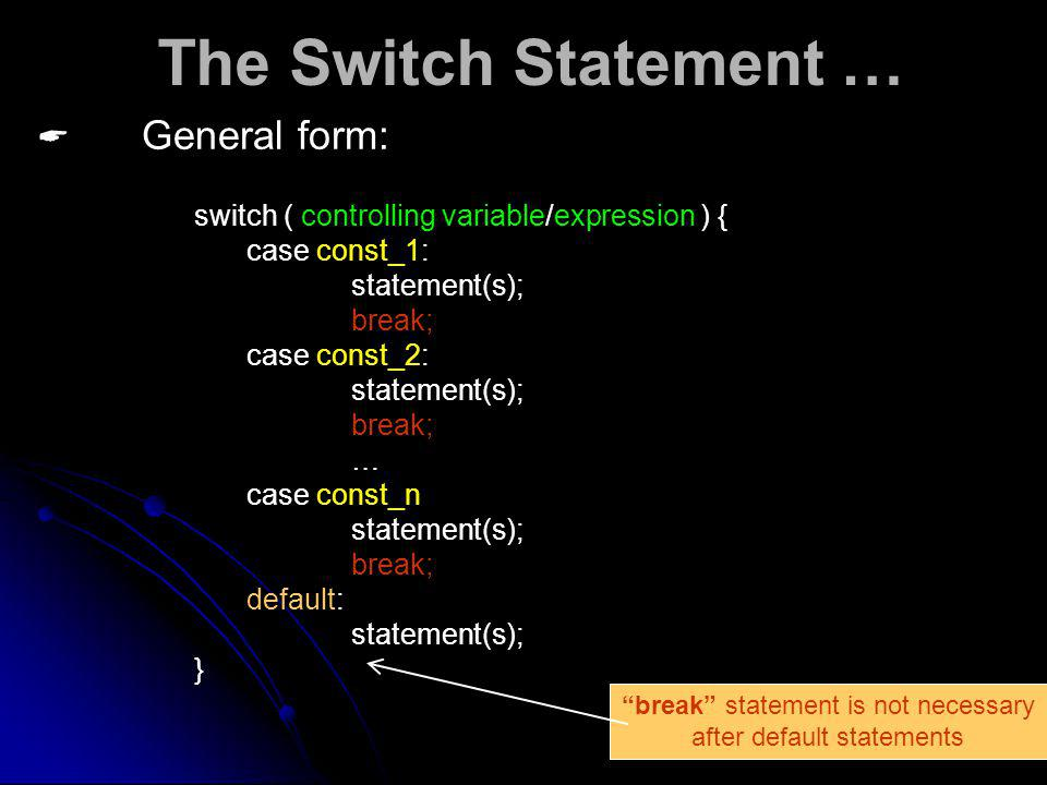 The Switch Statement … General form: switch ( controlling variable/expression ) { case const_1: statement(s); break; case const_2: statement(s); break; … case const_n statement(s); break; default: statement(s); } break statement is not necessary after default statements