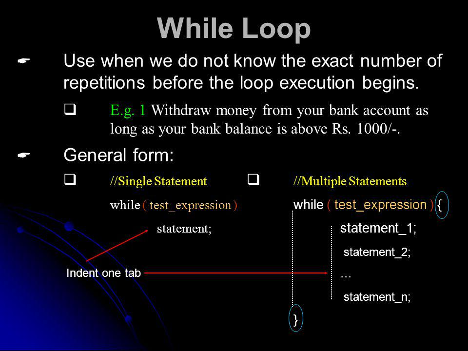 While Loop Use when we do not know the exact number of repetitions before the loop execution begins.