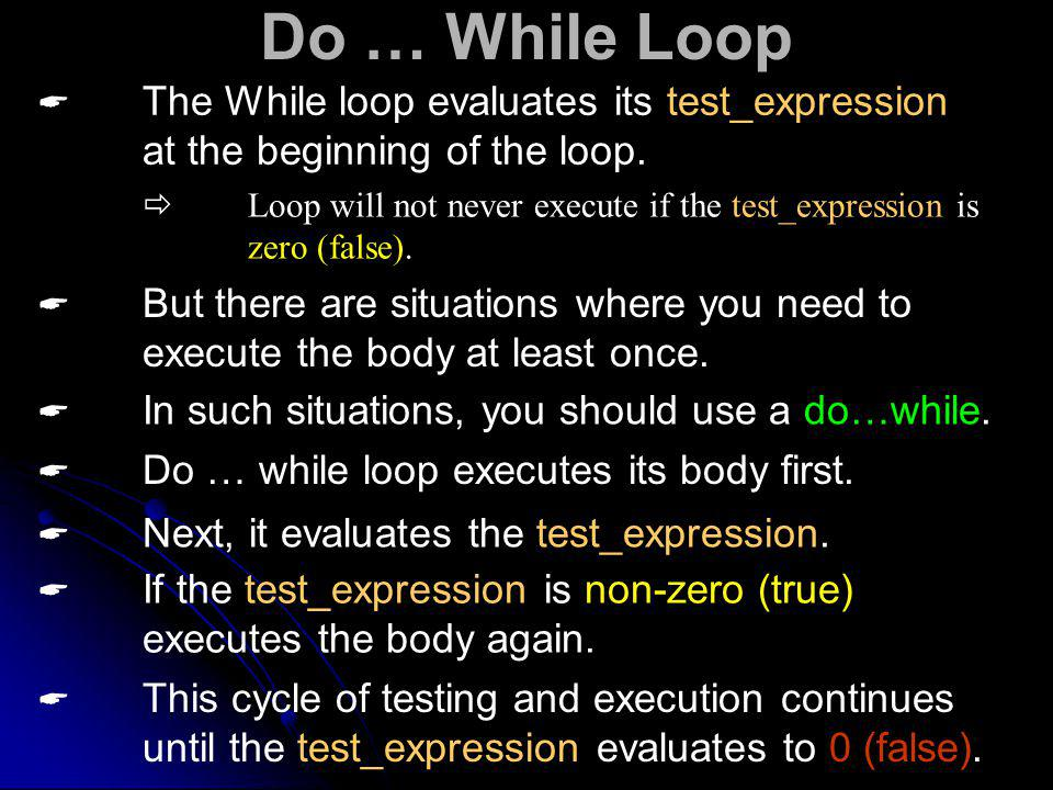 Do … While Loop The While loop evaluates its test_expression at the beginning of the loop.