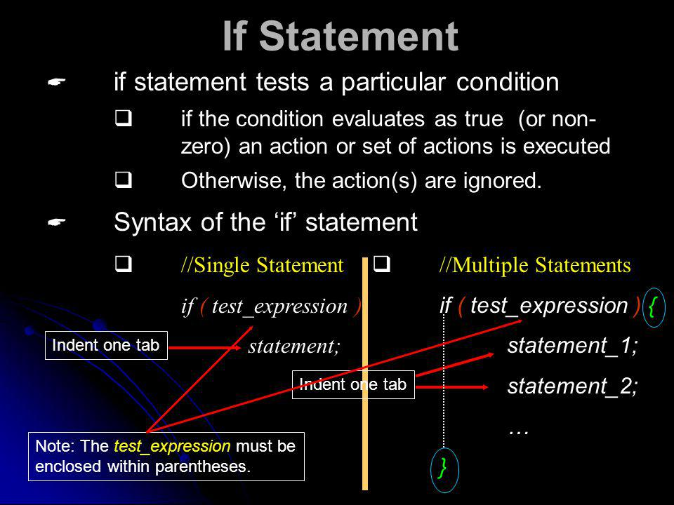 if statement tests a particular condition If Statement Syntax of the if statement //Single Statement if ( test_expression ) statement; //Multiple Statements if ( test_expression ) { statement_1; statement_2; … } if the condition evaluates as true (or non- zero) an action or set of actions is executed Otherwise, the action(s) are ignored.