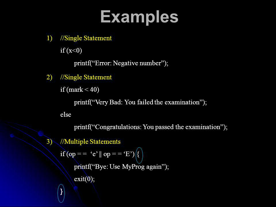Examples 1)//Single Statement if (x<0) printf(Error: Negative number); 2)//Single Statement if (mark < 40) printf(Very Bad: You failed the examination); else printf(Congratulations: You passed the examination); 3)//Multiple Statements if (op = = e || op = = E) { printf(Bye: Use MyProg again); exit(0); }