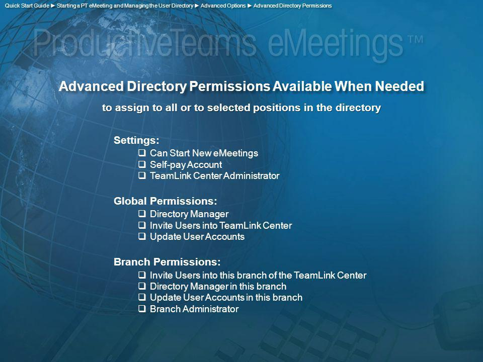 Advanced Directory Permissions Available When Needed to assign to all or to selected positions in the directory Settings: Can Start New eMeetings Self-pay Account TeamLink Center Administrator Global Permissions: Directory Manager Invite Users into TeamLink Center Update User Accounts Branch Permissions: Invite Users into this branch of the TeamLink Center Directory Manager in this branch Update User Accounts in this branch Branch Administrator Quick Start Guide Starting a PT eMeeting and Managing the User Directory Advanced Options Advanced Directory Permissions