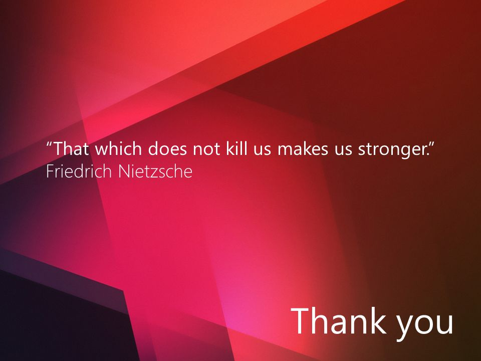 Thank you That which does not kill us makes us stronger. Friedrich Nietzsche