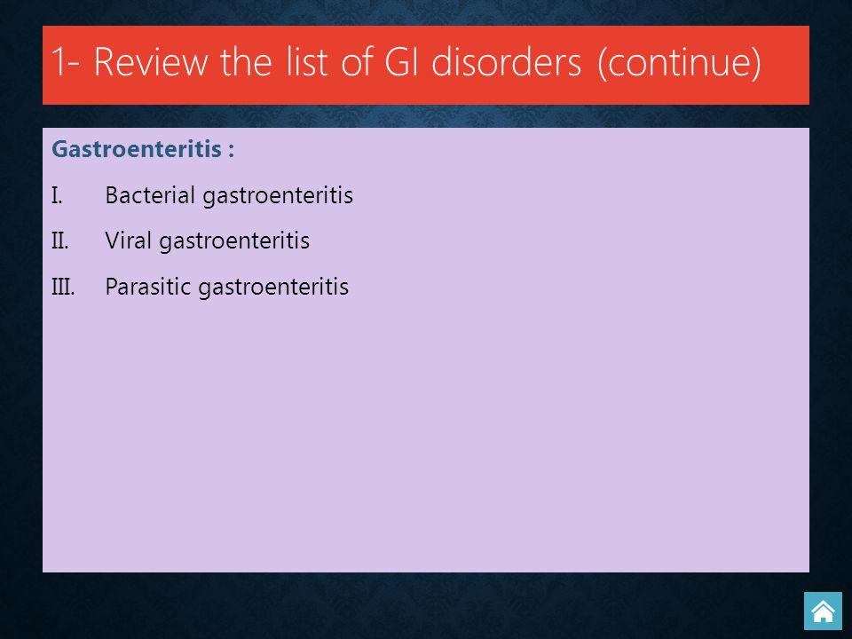 Gastroenteritis : I. I.Bacterial gastroenteritis II. II.Viral gastroenteritis III. III.Parasitic gastroenteritis 1- Review the list of GI disorders (c