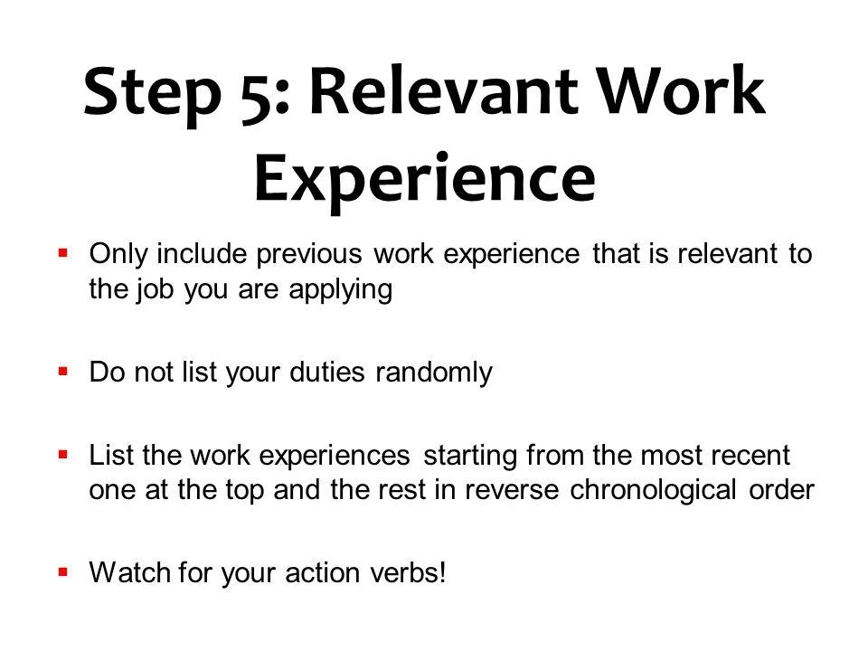 Step 5: Relevant Work Experience Only include previous work experience that is relevant to the job you are applying Do not list your duties randomly L