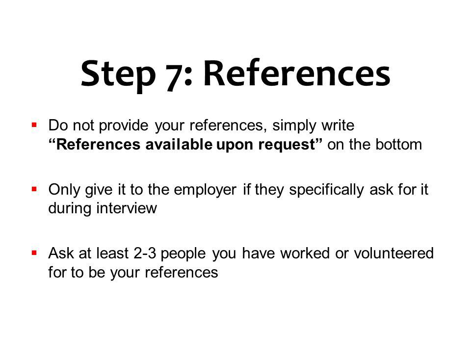 Step 7: References Do not provide your references, simply write References available upon request on the bottom Only give it to the employer if they s