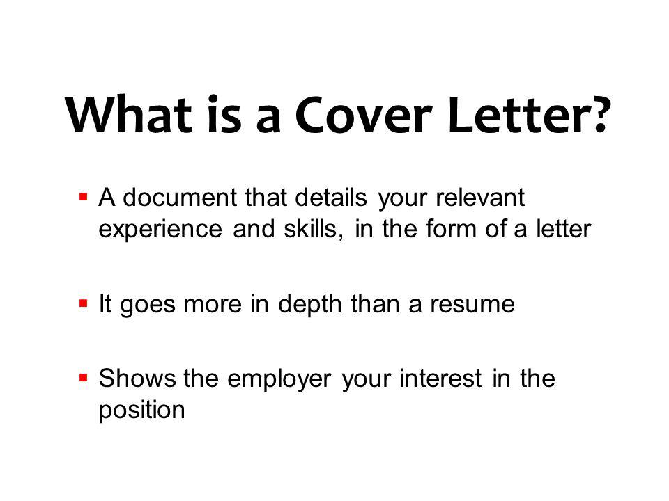 What is a Cover Letter? A document that details your relevant experience and skills, in the form of a letter It goes more in depth than a resume Shows
