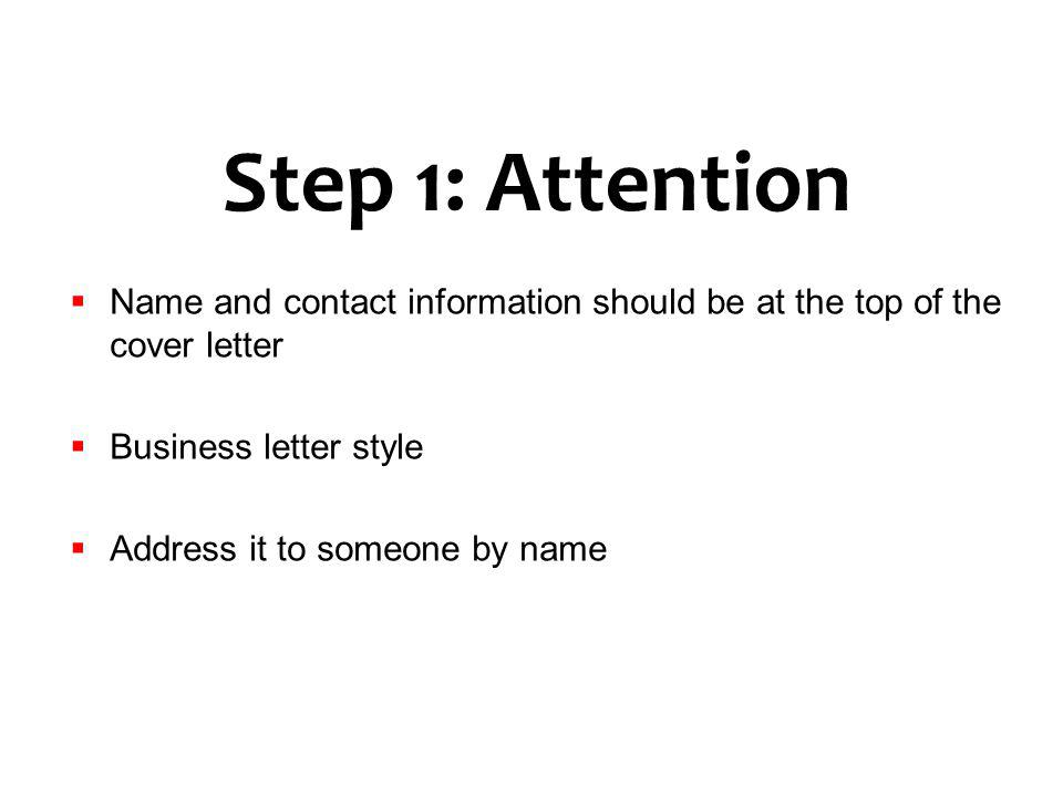 Step 1: Attention Name and contact information should be at the top of the cover letter Business letter style Address it to someone by name