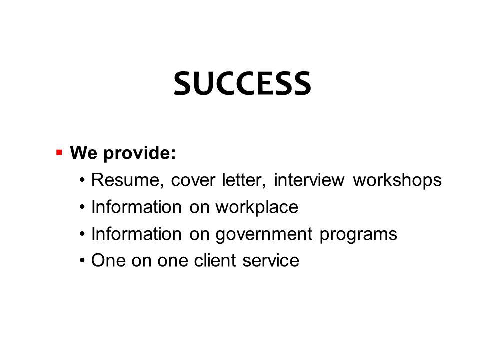 We provide: Resume, cover letter, interview workshops Information on workplace Information on government programs One on one client service SUCCESS