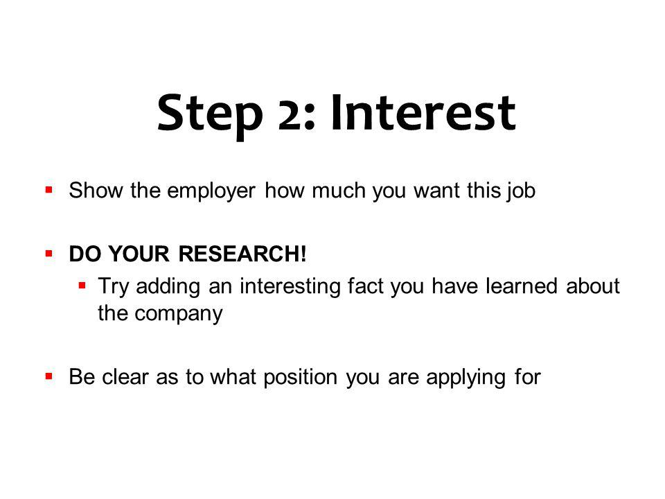 Step 2: Interest Show the employer how much you want this job DO YOUR RESEARCH! Try adding an interesting fact you have learned about the company Be c