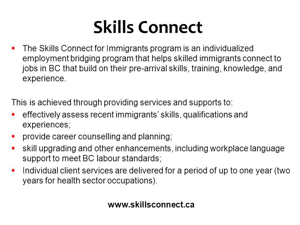 Skills Connect The Skills Connect for Immigrants program is an individualized employment bridging program that helps skilled immigrants connect to jobs in BC that build on their pre-arrival skills, training, knowledge, and experience.