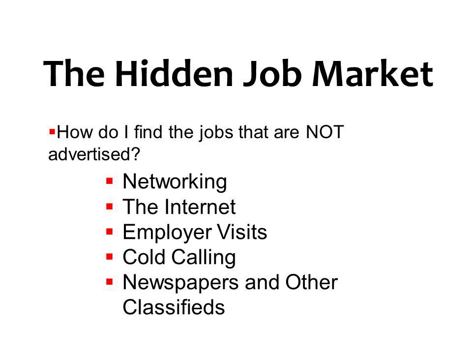 The Hidden Job Market How do I find the jobs that are NOT advertised? Networking The Internet Employer Visits Cold Calling Newspapers and Other Classi
