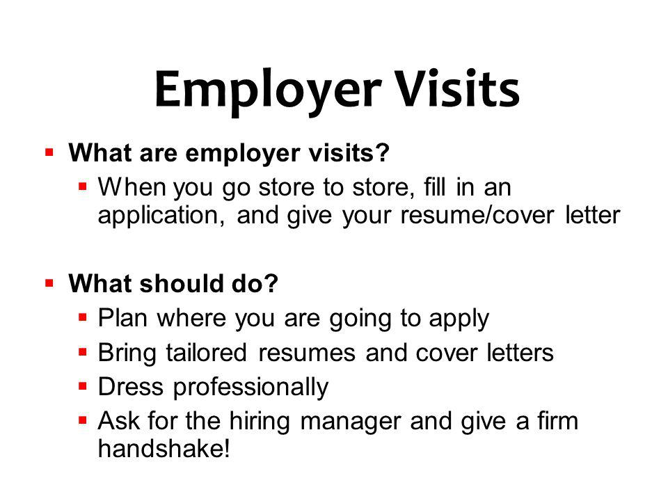 What are employer visits? When you go store to store, fill in an application, and give your resume/cover letter What should do? Plan where you are goi
