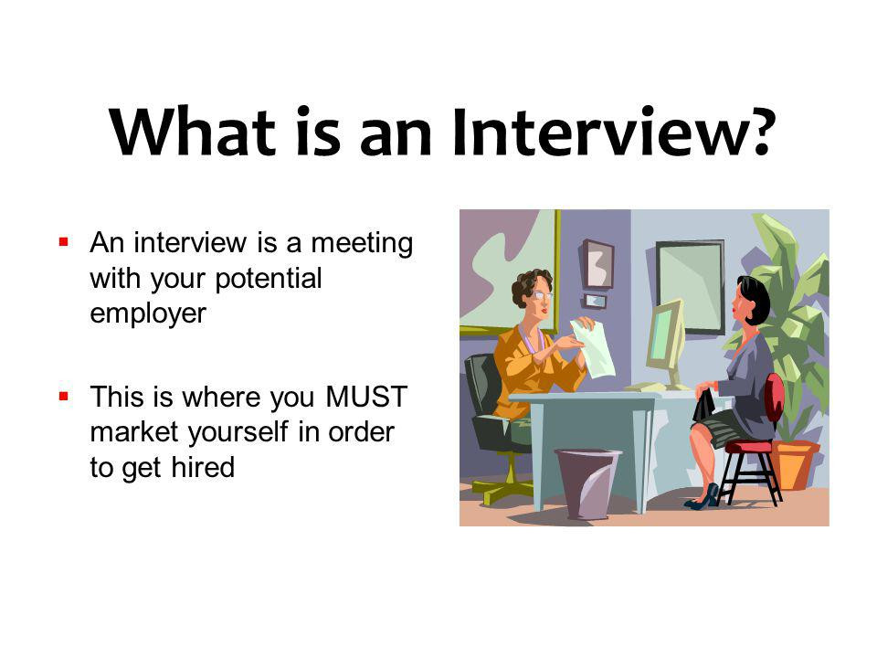 What is an Interview? An interview is a meeting with your potential employer This is where you MUST market yourself in order to get hired