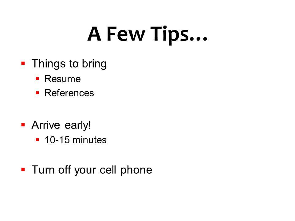 A Few Tips… Things to bring Resume References Arrive early! 10-15 minutes Turn off your cell phone