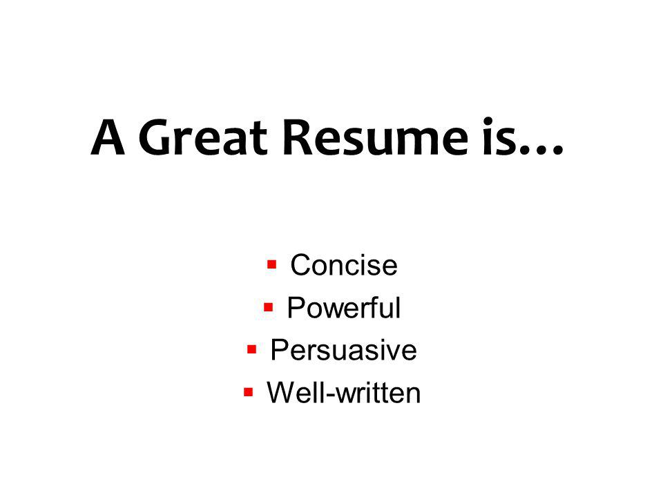 A Great Resume is… Concise Powerful Persuasive Well-written