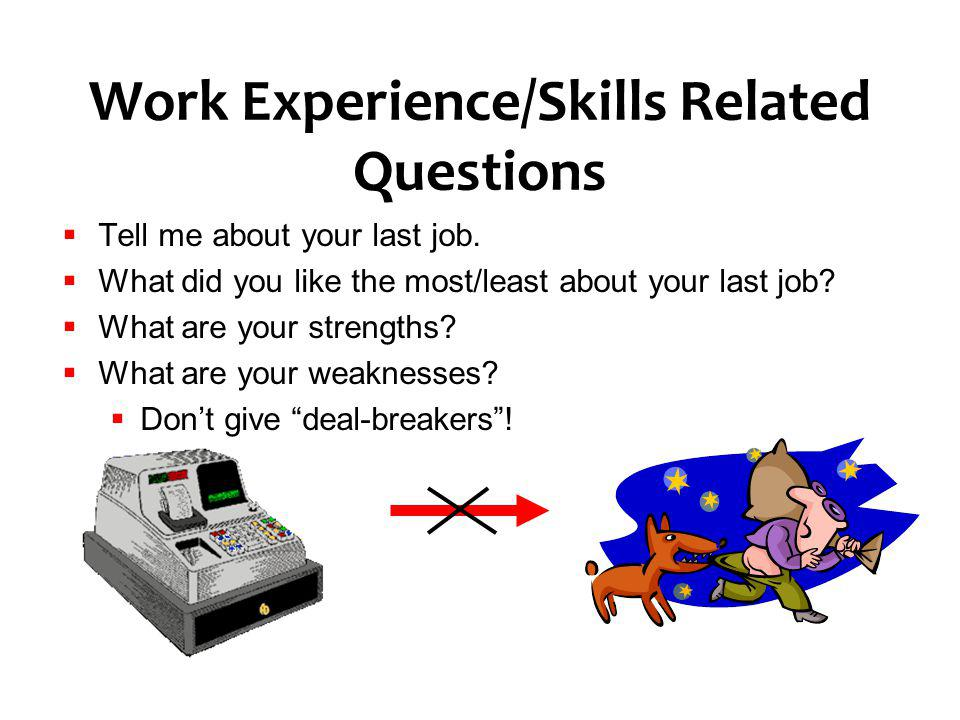 Work Experience/Skills Related Questions Tell me about your last job. What did you like the most/least about your last job? What are your strengths? W