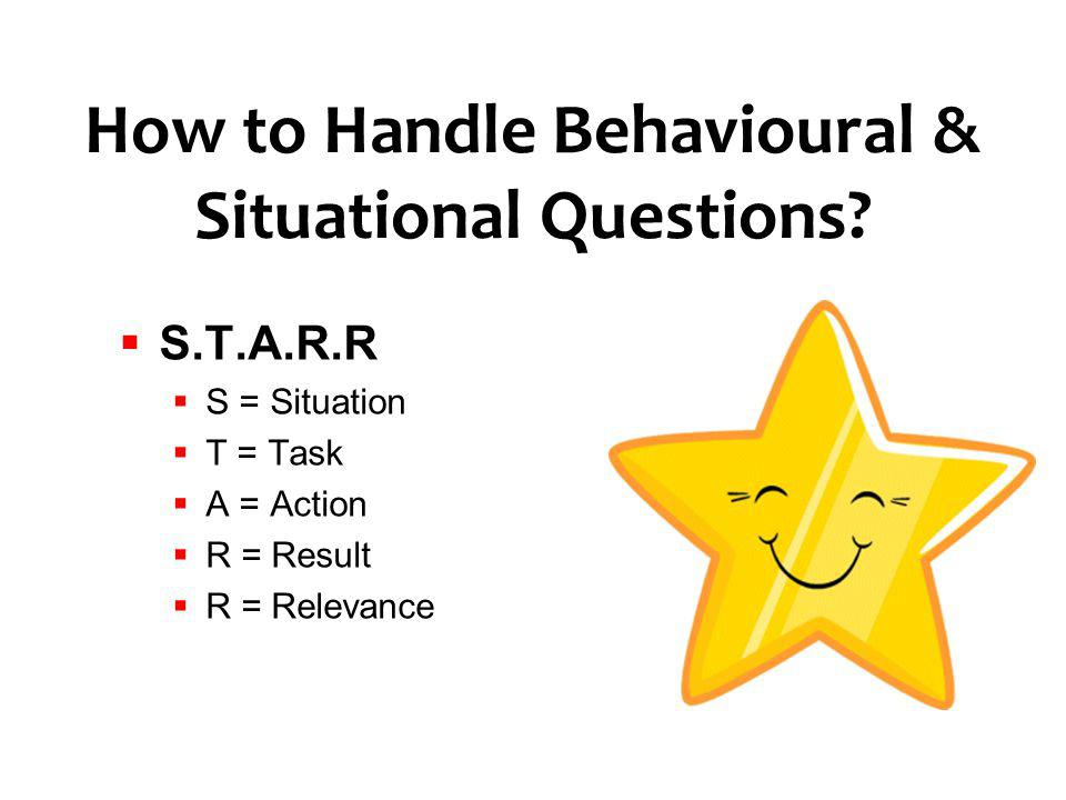 How to Handle Behavioural & Situational Questions? S.T.A.R.R S = Situation T = Task A = Action R = Result R = Relevance