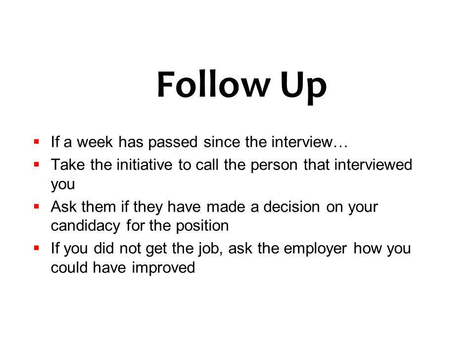 Follow Up If a week has passed since the interview… Take the initiative to call the person that interviewed you Ask them if they have made a decision