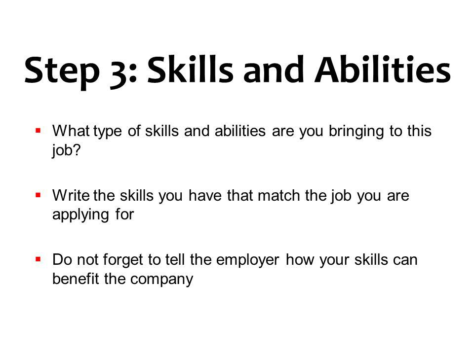 Step 3: Skills and Abilities What type of skills and abilities are you bringing to this job? Write the skills you have that match the job you are appl