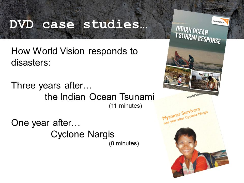 DVD case studies… How World Vision responds to disasters: Three years after… the Indian Ocean Tsunami (11 minutes) One year after… Cyclone Nargis (8 minutes)