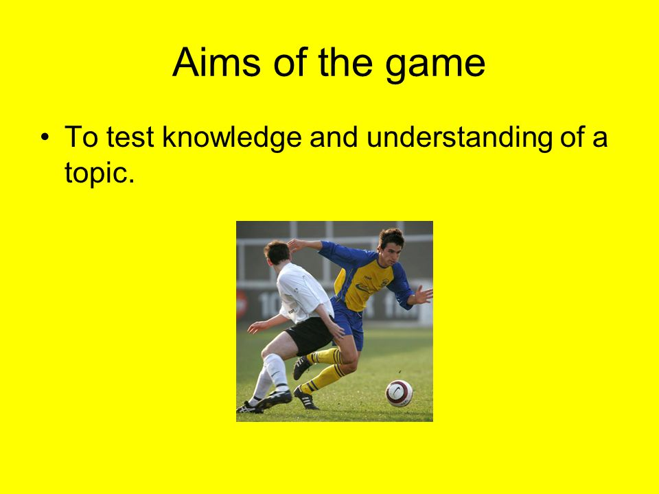 Aims of the game To test knowledge and understanding of a topic.