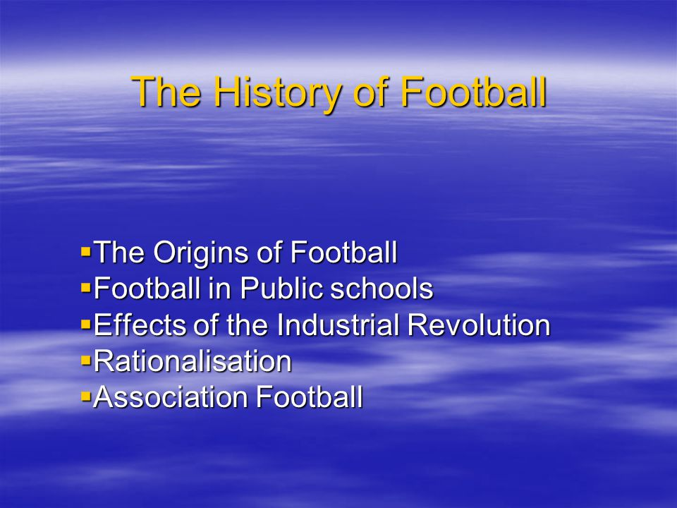 The History of Football The Origins of Football The Origins of Football Football in Public schools Football in Public schools Effects of the Industria