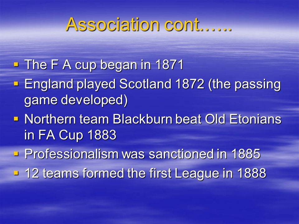 Association cont.….. The F A cup began in 1871 The F A cup began in 1871 England played Scotland 1872 (the passing game developed) England played Scot