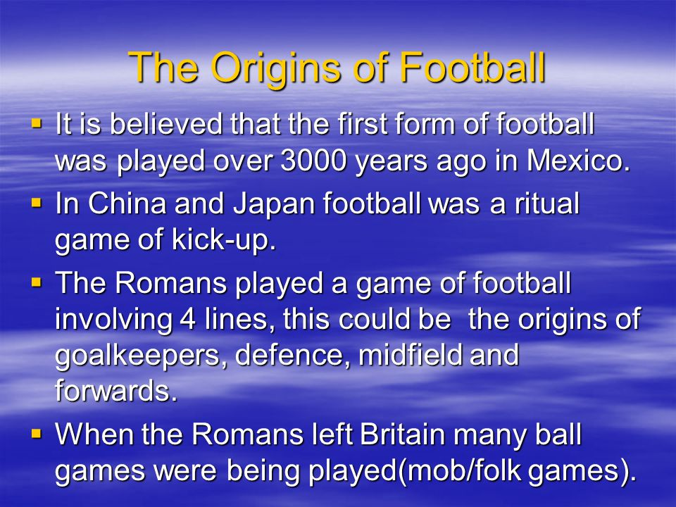 The Origins of Football It is believed that the first form of football was played over 3000 years ago in Mexico. It is believed that the first form of