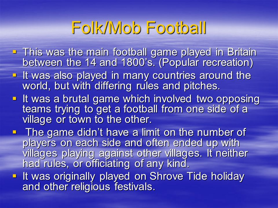 Folk/Mob Football This was the main football game played in Britain between the 14 and 1800s. (Popular recreation) This was the main football game pla