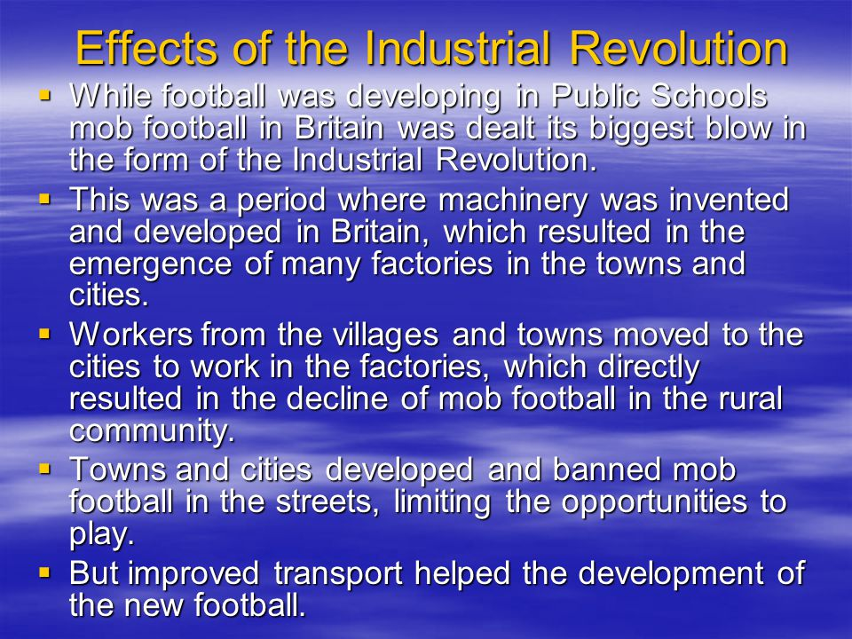 Effects of the Industrial Revolution Effects of the Industrial Revolution While football was developing in Public Schools mob football in Britain was