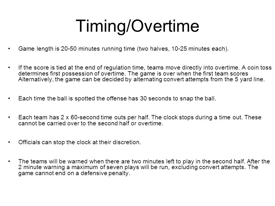 Timing/Overtime Game length is 20-50 minutes running time (two halves, 10-25 minutes each). If the score is tied at the end of regulation time, teams