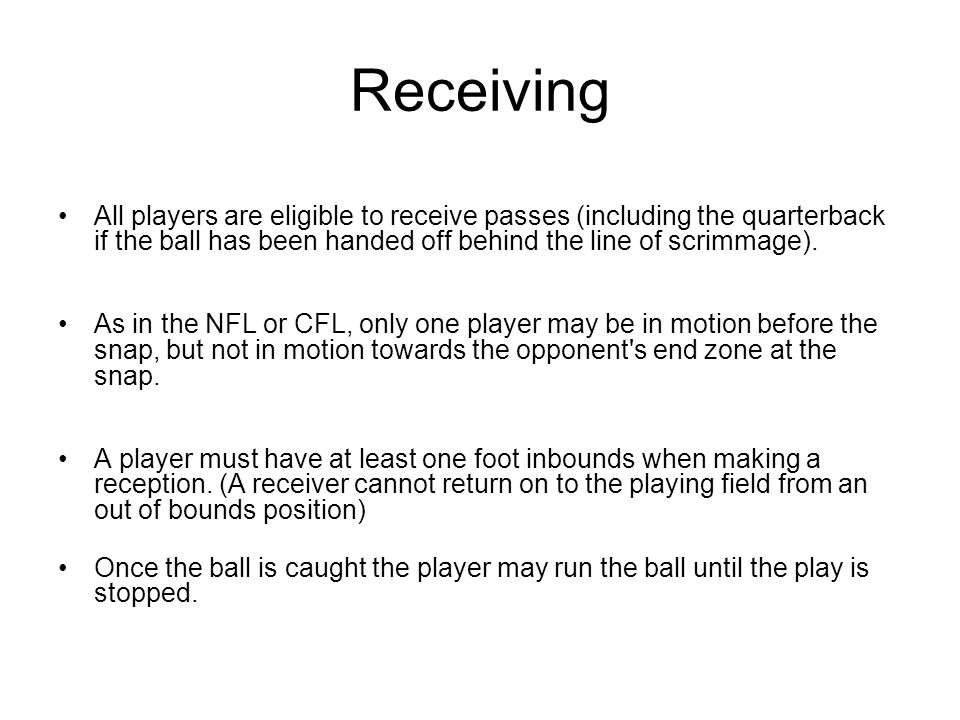 Receiving All players are eligible to receive passes (including the quarterback if the ball has been handed off behind the line of scrimmage). As in t