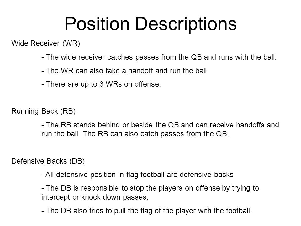Position Descriptions Wide Receiver (WR) - The wide receiver catches passes from the QB and runs with the ball. - The WR can also take a handoff and r