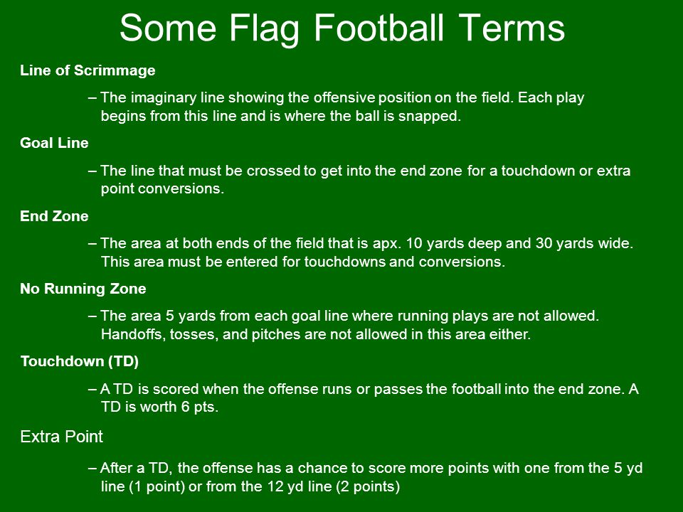 Some Flag Football Terms Line of Scrimmage – The imaginary line showing the offensive position on the field. Each play begins from this line and is wh