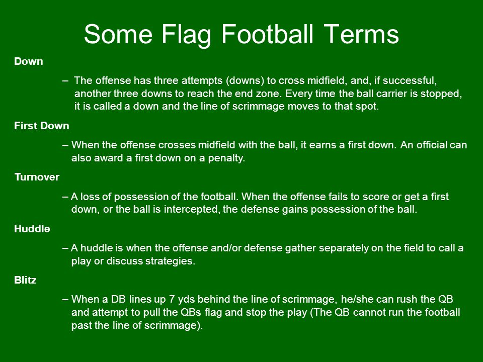 Some Flag Football Terms Motion – When one RB or WR switches his or her location on the line of scrimmage before the ball is snapped.