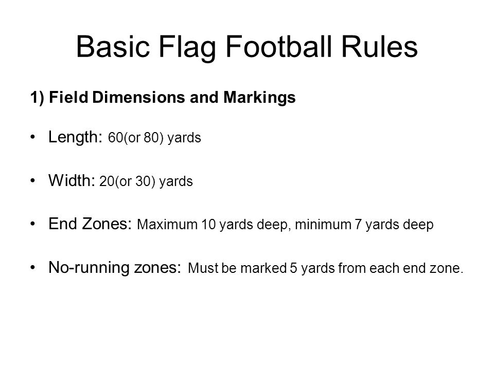 Basic Flag Football Rules 1) Field Dimensions and Markings Length: 60(or 80) yards Width: 20(or 30) yards End Zones: Maximum 10 yards deep, minimum 7