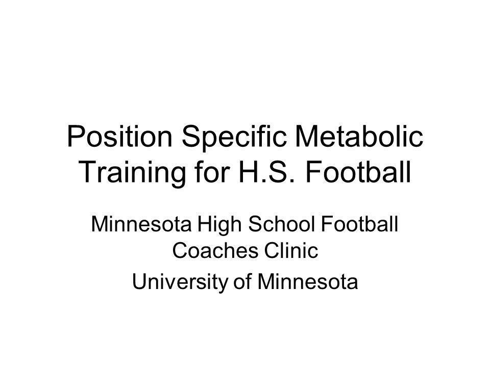 Position Specific Metabolic Training for H.S. Football Minnesota High School Football Coaches Clinic University of Minnesota