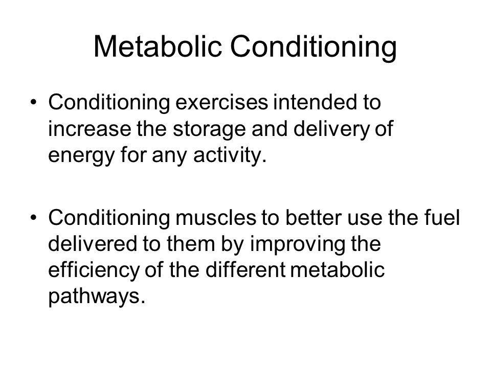 Metabolic Conditioning Conditioning exercises intended to increase the storage and delivery of energy for any activity.