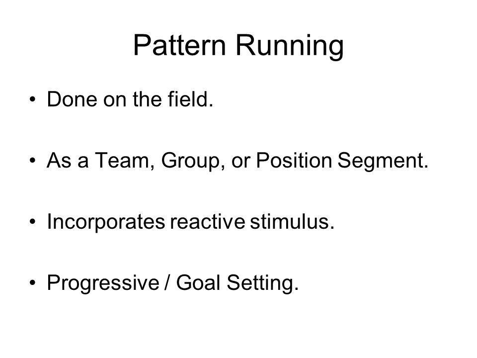 Pattern Running Done on the field. As a Team, Group, or Position Segment. Incorporates reactive stimulus. Progressive / Goal Setting.