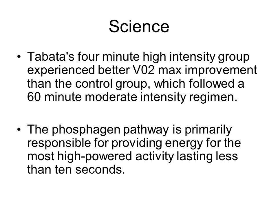 Science Tabata's four minute high intensity group experienced better V02 max improvement than the control group, which followed a 60 minute moderate i