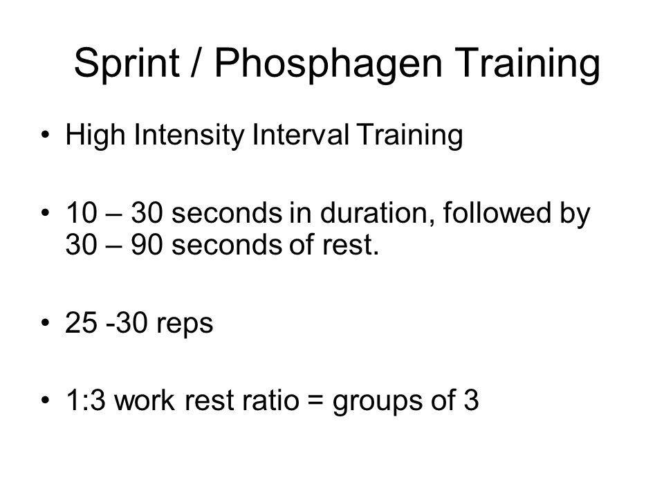 Sprint / Phosphagen Training High Intensity Interval Training 10 – 30 seconds in duration, followed by 30 – 90 seconds of rest.