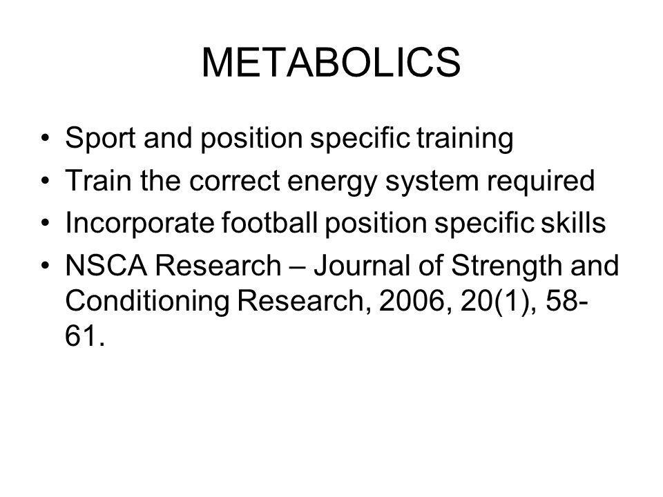 METABOLICS Sport and position specific training Train the correct energy system required Incorporate football position specific skills NSCA Research –