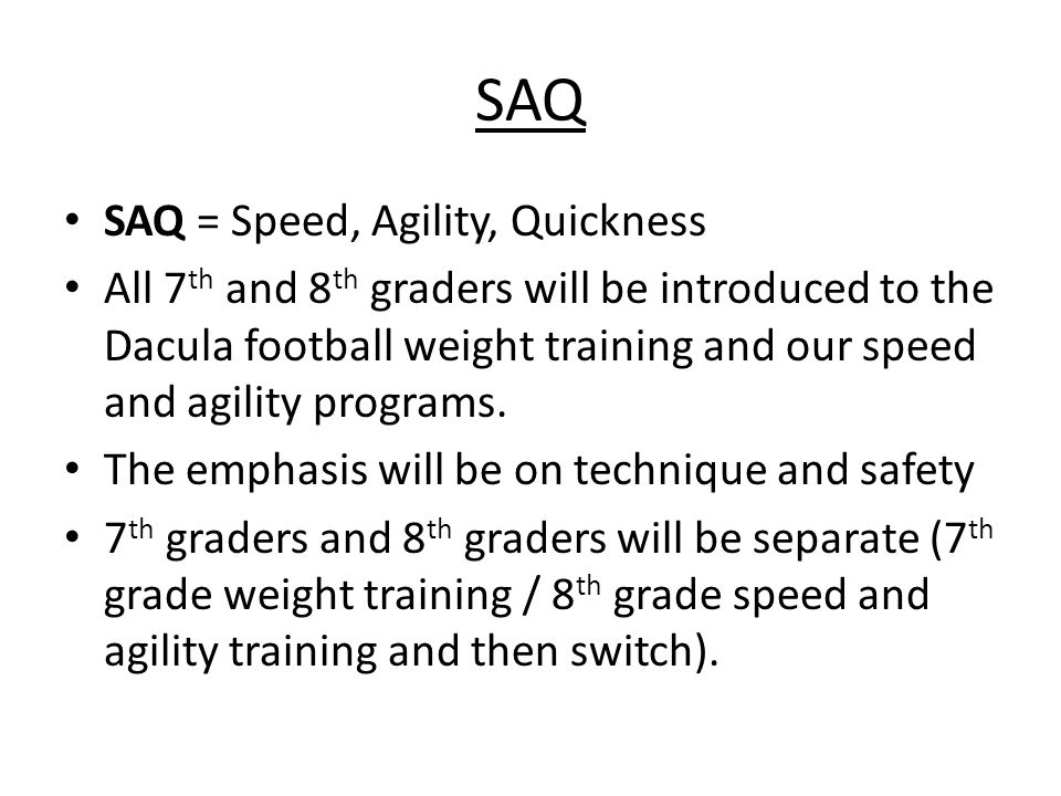 SAQ SAQ = Speed, Agility, Quickness All 7 th and 8 th graders will be introduced to the Dacula football weight training and our speed and agility programs.
