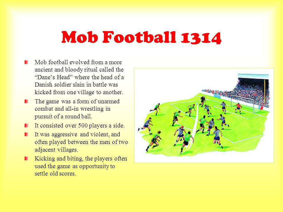 Mob Football 1314 Mob football evolved from a more ancient and bloody ritual called the Danes Head where the head of a Danish soldier slain in battle was kicked from one village to another.