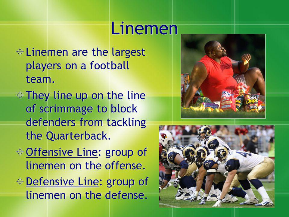 Linemen Linemen are the largest players on a football team.